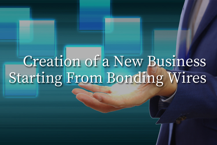 Creation of a New Business Starting From Bonding Wires