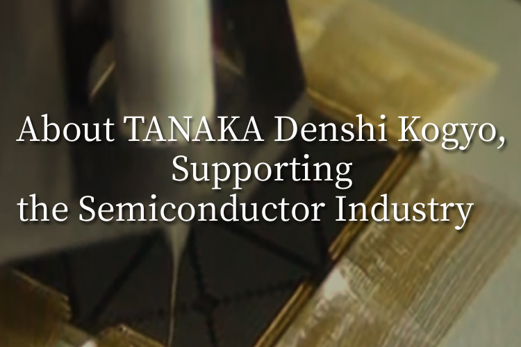 About TANAKA Denshi Kogyo, Supporting the Semiconductor Industry